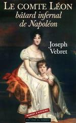 "Joseph Vebret, ""Le Comte Léon, bâtard infernal de Napoléon"" : controverse sur une naissance"