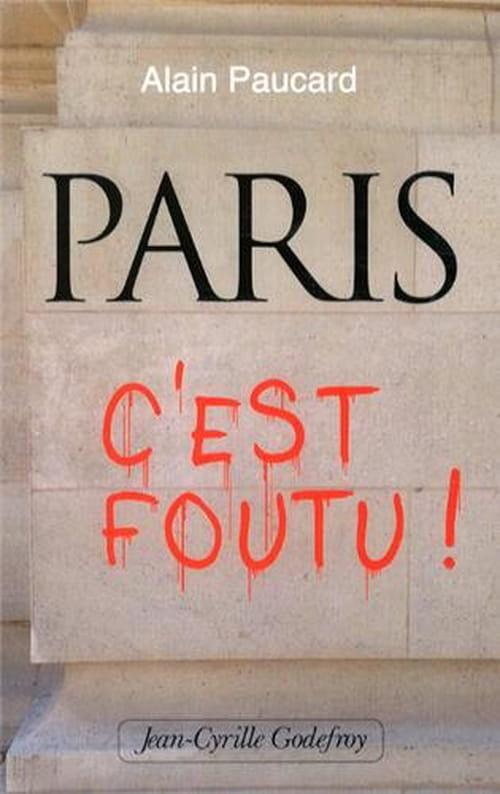 Paris, c'est foutu ! : le coup de gueule d'Alain Paucard