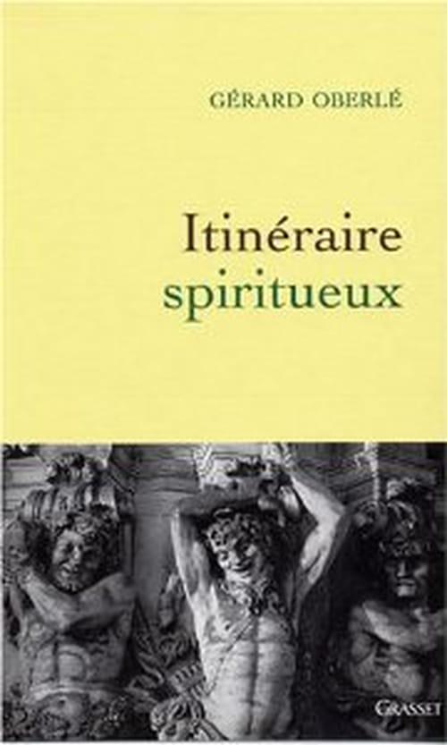 Gérard Oberlé : Spirituel et spiritueux, un itinéraire à lire ou relire toutes affaires cessantes !