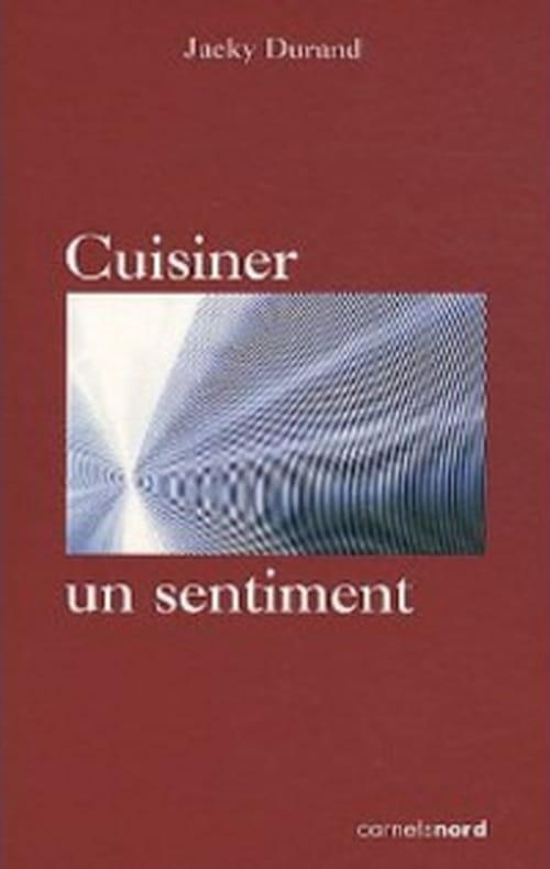 """Jacky Durand réunit ses chroniques culinaires de Libération dans """"Cuisiner un sentiment"""""""