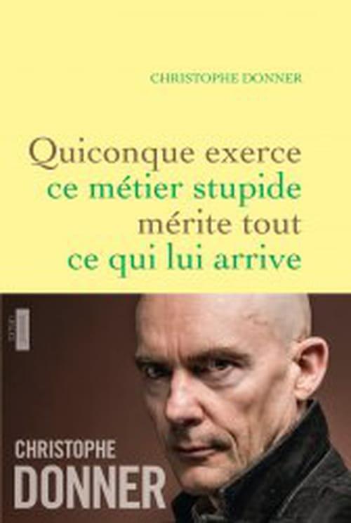 Christophe Donner, Quiconque exerce ce métier stupide mérite tout ce qui lui arrive : Ecrit avec une fougue et une passion hors norme