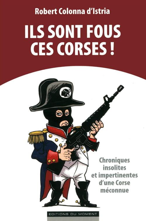 Robert Colonna d'Istria, Ils sont fous, ces Corses ! : Les singularités d'une île