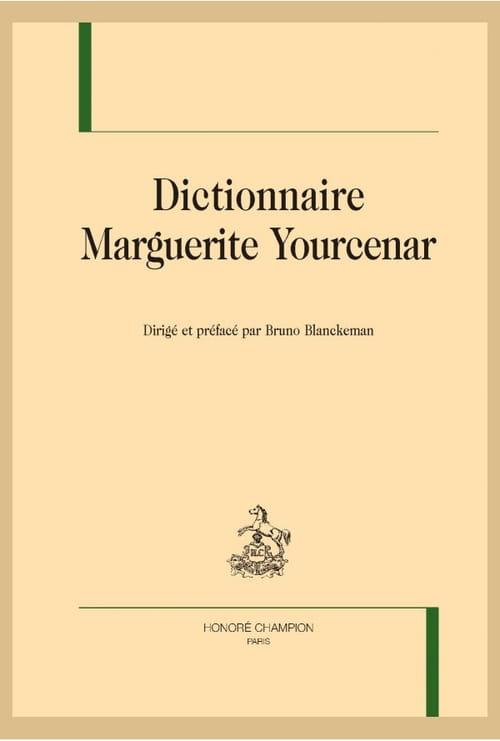 Dictionnaire Marguerite Yourcenar : à la découverte d'une œuvre magistrale