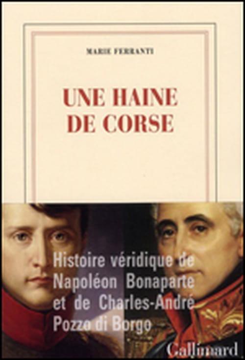 """Marie Ferranti, """"Une haine de Corse"""", ou l'histoire véridique de Napoléon Bonaparte et de Charles-André Pozzo di Borgo"""