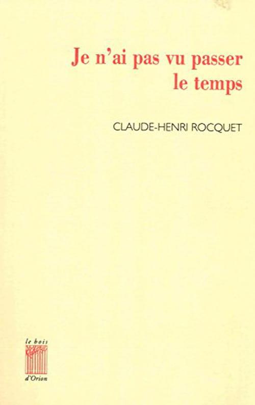 Claude-Henri Rocquet, Je n'ai pas vu passer le temps: Une mosaïque de saisissements