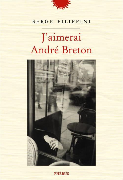 Serge Filippini, J'aimerai André Breton : L'essentiel est le vraisemblable