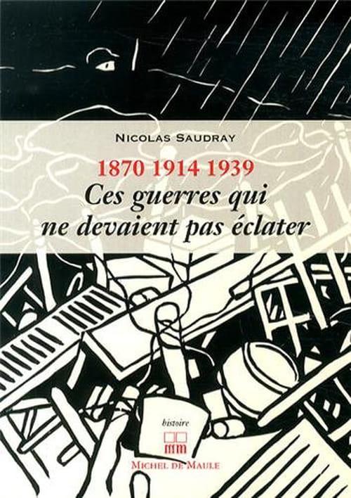 Nicolas Saudray, 1870 - 1914 - 1939, Ces guerres qui ne devaient pas éclater : Guerres inutiles