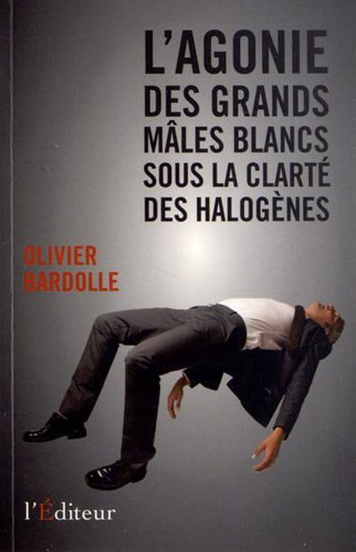 Olivier Bardolle, L'agonie des grands mâles blancs sous la clarté des halogènes