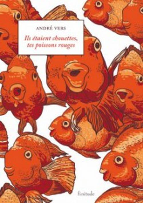 Ils étaient chouettes, tes poissons rouges par André Vers (rien à ajouter à un titre aussi singulier)