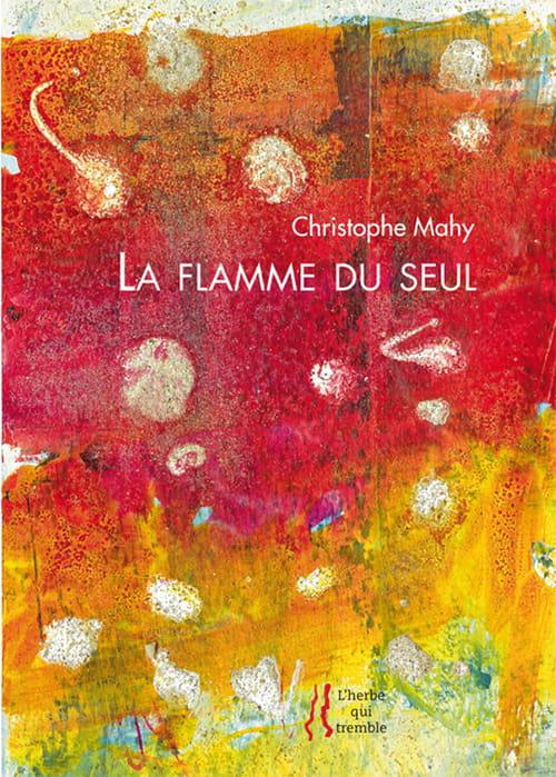 Christophe Mahy : La flamme du seul ou La tentation d'être au monde