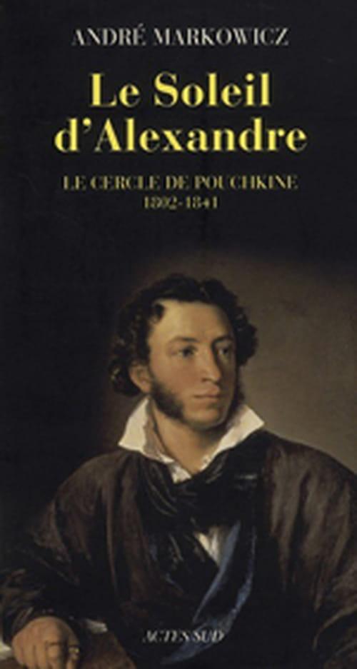 """André Markowicz, """"Le Soleil d'Alexandre - Le cercle de Pouchkine 1802-1841 - Poésie lyrique du romantisme russe"""""""