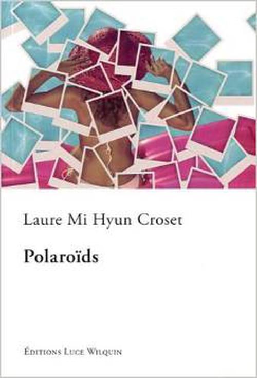 Écrire, c'est surtout pouvoir remplir de sens son existence et offrir en cadeau son unique reflet : «Polaroïds», de Laure Mi Hyun Croset