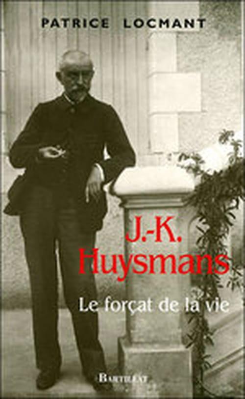 """""""J.-K. Huysmans, le forçat de la vie"""", biographie du maître par Patrice Locmant"""