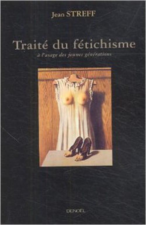 Le de rerum natura fétichiste : Traité du fétichisme à l'usage des jeunes générations, par Jean Streff
