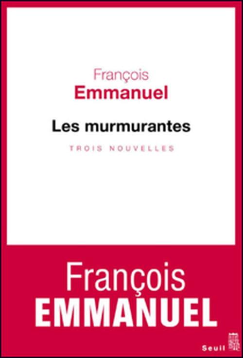"""""""Les murmurantes"""", trois nouvelles de François Emmanuel qui en font un roman exceptionnel"""